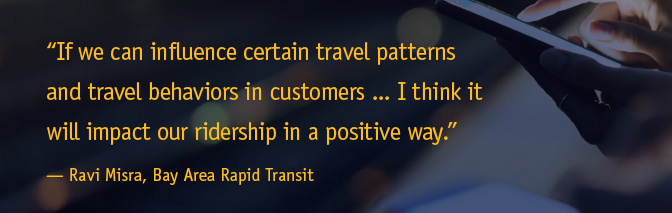 'If we can influence certain travel patterns and travel behaviors in customers...I think it will impact our ridership in a positive way.' - Ravi Misra, Bay Area Rapid Transit